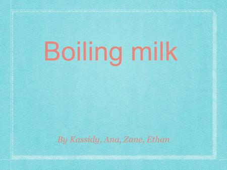 Boiling milk By Kassidy, Ana, Zane, Ethan. Driving Question How long does it take about 250ml of milk to boil?