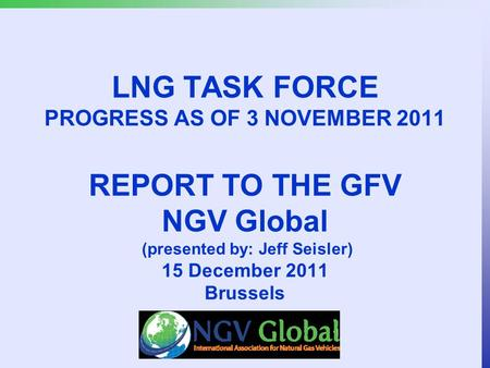 LNG TASK FORCE PROGRESS AS OF 3 NOVEMBER 2011 REPORT TO THE GFV NGV Global (presented by: Jeff Seisler) 15 December 2011 Brussels.