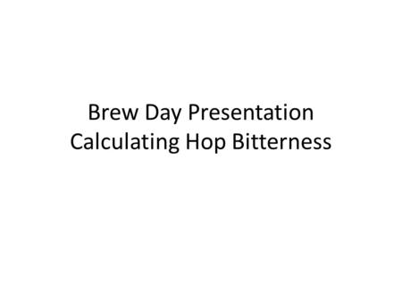 Brew Day Presentation Calculating Hop Bitterness.