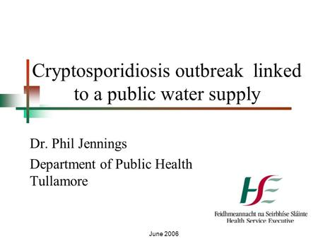 Cryptosporidiosis outbreak linked to a public water supply Dr. Phil Jennings Department of Public Health Tullamore June 2006.