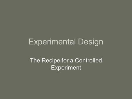 Experimental Design The Recipe for a Controlled Experiment.