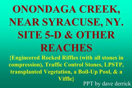 ONONDAGA CREEK, NEAR SYRACUSE, NY. SITE 5-D & OTHER REACHES {Engineered Rocked Riffles (with all stones in compression), Traffic Control Stones, LPSTP,