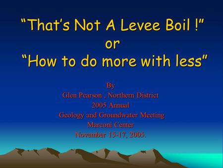 """That's Not A Levee Boil !"" or ""How to do more with less"" By Glen Pearson, Northern District 2005 Annual Geology and Groundwater Meeting Geology and Groundwater."