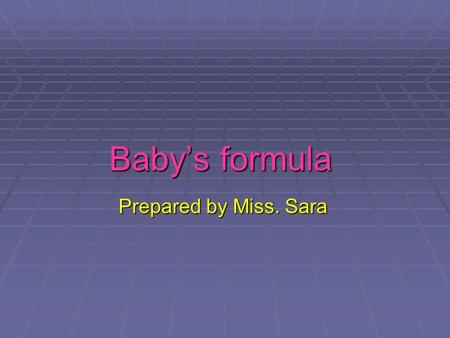 Baby's formula Prepared by Miss. Sara. Out line  How to clean feeding bottle  How to Prepare a bottle feed using baby milk powder.