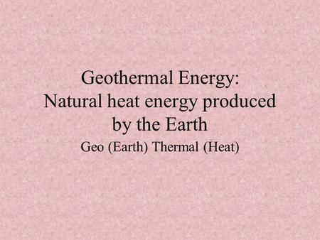 Geothermal Energy: Natural heat energy produced by the Earth Geo (Earth) Thermal (Heat)