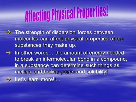  The strength of dispersion forces between molecules can affect physical properties of the substances they make up.  In other words… the amount of energy.