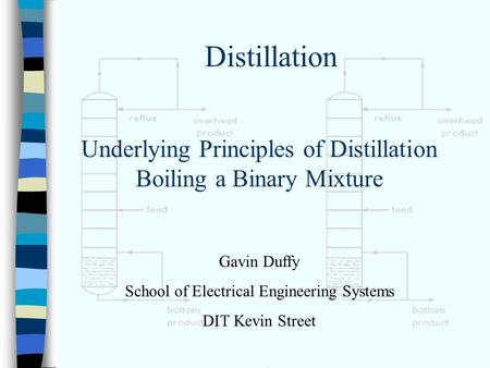 Underlying Principles of Distillation Boiling a Binary Mixture Gavin Duffy School of Electrical Engineering Systems DIT Kevin Street Distillation.
