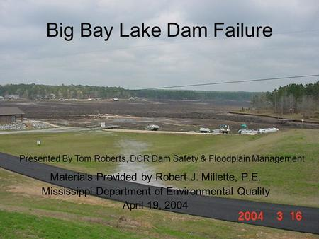 Big Bay Lake Dam Failure Materials Provided by Robert J. Millette, P.E. Mississippi Department of Environmental Quality April 19, 2004 Presented By Tom.