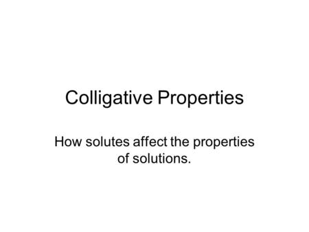 Colligative Properties How solutes affect the properties of solutions.