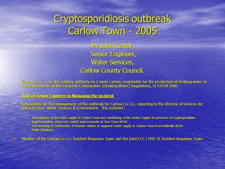 Cryptosporidiosis outbreak Carlow Town - 2005 Mr John Carley, Senior Engineer, Senior Engineer, Water Services, Carlow County Council. Carlow Co. Co. are.