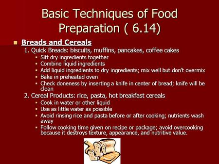 Basic Techniques of Food Preparation ( 6.14) Breads and Cereals Breads and Cereals 1. Quick Breads: biscuits, muffins, pancakes, coffee cakes  Sift dry.