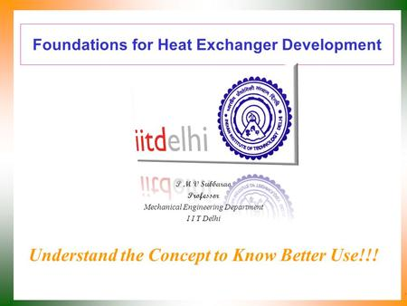 Foundations for Heat Exchanger Development P M V Subbarao Professor Mechanical Engineering Department I I T Delhi Understand the Concept to Know Better.