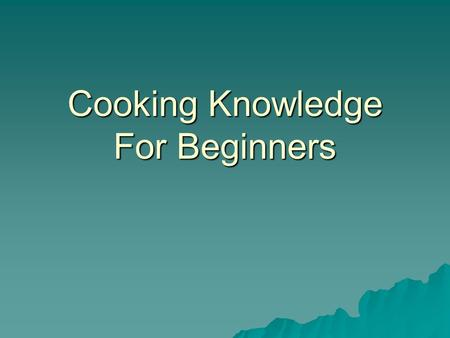 Cooking Knowledge For Beginners. Understanding the Recipe  You will feel more confident, organized and well prepared when trying a recipe for the first.
