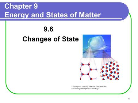 1 Chapter 9 Energy and States of Matter 9.6 Changes of State Copyright © 2005 by Pearson Education, Inc. Publishing as Benjamin Cummings.