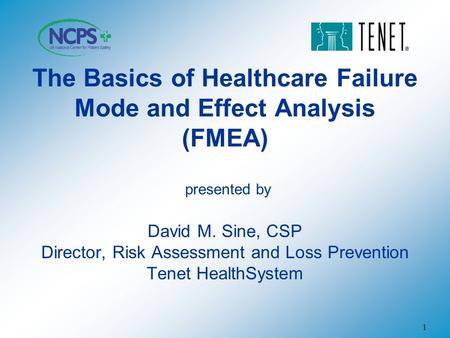 1 The Basics of Healthcare Failure Mode and Effect Analysis (FMEA) presented by David M. Sine, CSP Director, Risk Assessment and Loss Prevention Tenet.