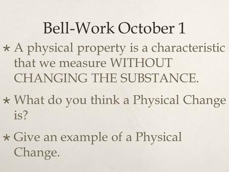 Bell-Work October 1  A physical property is a characteristic that we measure WITHOUT CHANGING THE SUBSTANCE.  What do you think a Physical Change is?
