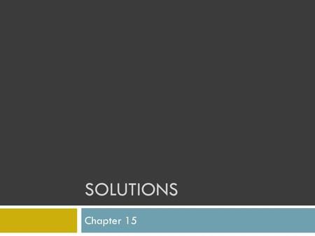 SOLUTIONS Chapter 15. What are solutions?  Homogeneous mixtures containing two or more substances called the solute and the solvent  Solute- is the.