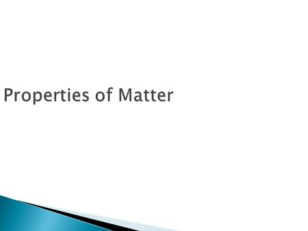 Properties of Matter  What is Matter? ◦ Stuff that makes up everything in the universe  What are Properties of Matter? ◦ Hardness, texture, shape,