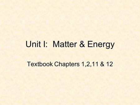 Unit I: Matter & Energy Textbook Chapters 1,2,<strong>11</strong> & 12.