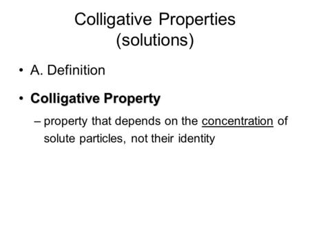 Colligative Properties (solutions) A. Definition Colligative PropertyColligative Property –property that depends on the concentration of solute particles,