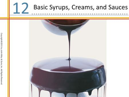 Copyright © 2013 by John Wiley & Sons, Inc. All Rights Reserved Basic Syrups, Creams, and Sauces 12.