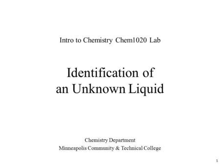 Identification of an Unknown Liquid Chemistry Department Minneapolis Community & Technical College Intro to Chemistry Chem1020 Lab 1.