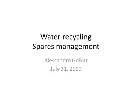 Water recycling Spares management Alessandro Golkar July 31, 2009.