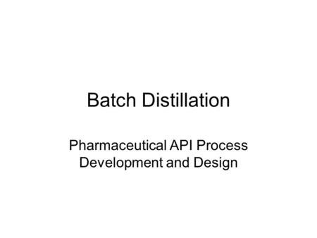 Batch Distillation Pharmaceutical API Process Development and Design.
