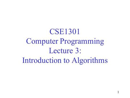 1 CSE1301 Computer Programming Lecture 3: Introduction to Algorithms.