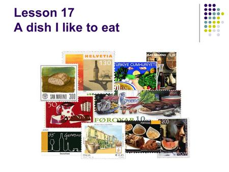 Lesson 17 A dish I like to eat. Agenda Focus on food preparation Recycle food vocabulary Develop fluency and confidence in making presentations.