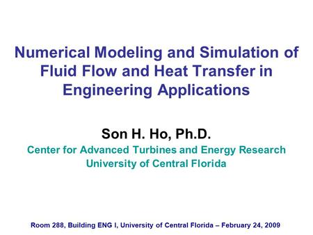 Numerical Modeling and Simulation of Fluid Flow and Heat Transfer in Engineering Applications Son H. Ho, Ph.D. Center for Advanced Turbines and Energy.