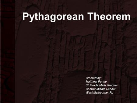 Pythagorean Theorem Created by: Matthew Funke 8 th Grade Math Teacher Central Middle School West Melbourne, FL.