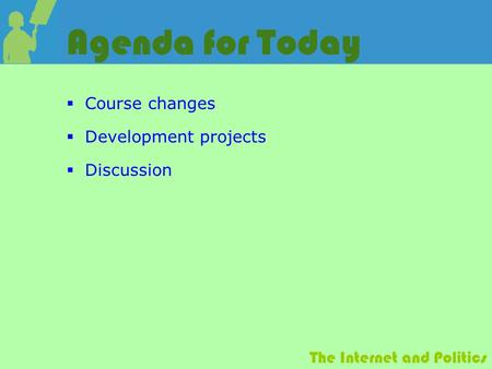The Internet and Politics Agenda for Today  Course changes  Development projects  Discussion.