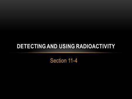 Section 11-4 DETECTING AND USING RADIOACTIVITY. LEARNING TARGETS List and describe the tools used to detect radioactivity Explain some of the uses and.