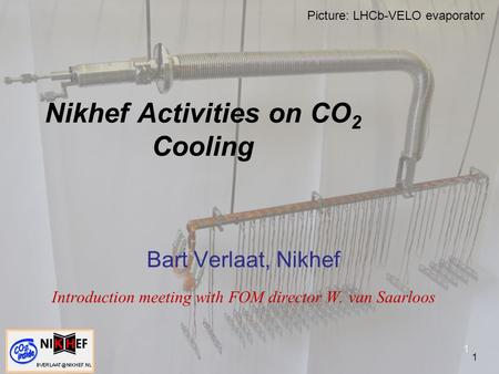 1 Nikhef Activities on CO 2 Cooling Bart Verlaat, Nikhef Introduction meeting with FOM director W. van Saarloos 1 Picture: LHCb-VELO evaporator.