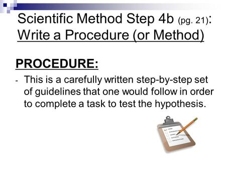 Scientific Method Step 4b (pg. 21) : Write a Procedure (or Method) PROCEDURE: - This is a carefully written step-by-step set of guidelines that one would.