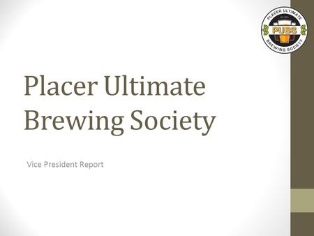 Placer Ultimate Brewing Society Vice President Report.