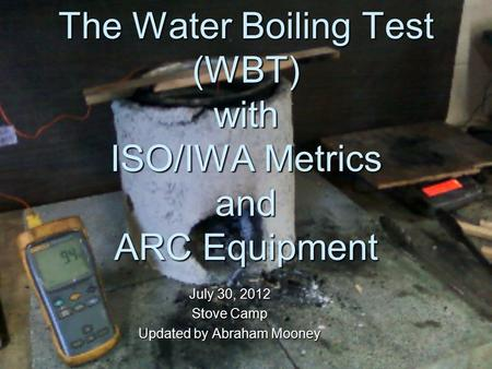The Water Boiling Test (WBT) with ISO/IWA Metrics and ARC Equipment July 30, 2012 Stove Camp Updated by Abraham Mooney.