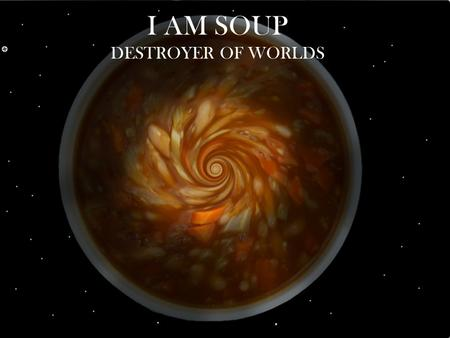 I AM SOUP DESTROYER OF WORLDS. What is Soup? Bisque Bouillon Broth with vegetables or meat Creamy soups, thickened with a roux or cream. OR.