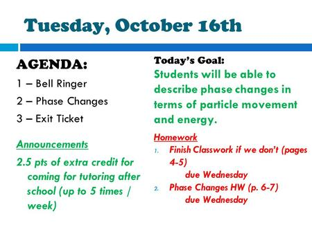 Tuesday, October 16th AGENDA: 1 – Bell Ringer 2 – Phase Changes 3 – Exit Ticket Announcements 2.5 pts of extra credit for coming for tutoring after school.