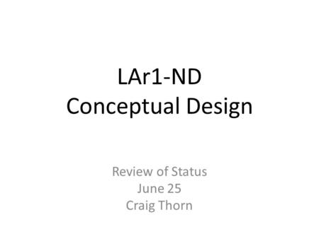 LAr1-ND Conceptual Design Review of Status June 25 Craig Thorn.