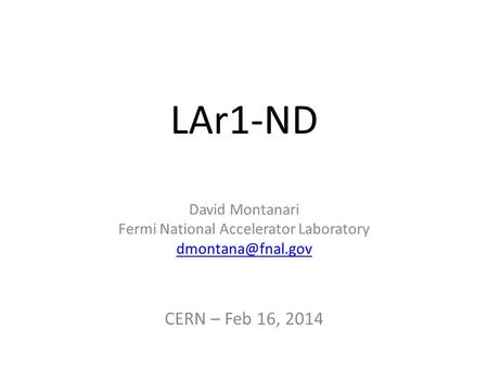 LAr1-ND David Montanari Fermi National Accelerator Laboratory CERN – Feb 16, 2014.