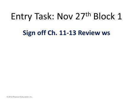 © 2012 Pearson Education, Inc. Entry Task: Nov 27 th Block 1 Sign off Ch. 11-13 Review ws.
