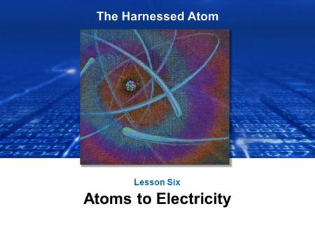 The Harnessed Atom Lesson Six Atoms to Electricity.