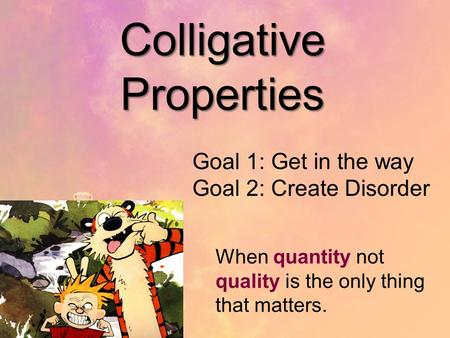 Colligative Properties Goal 1: Get in the way Goal 2: Create Disorder When quantity not quality is the only thing that matters.