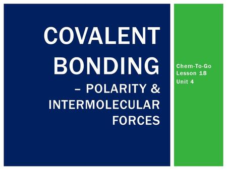 Chem-To-Go Lesson 18 Unit 4 COVALENT BONDING – POLARITY & INTERMOLECULAR FORCES.