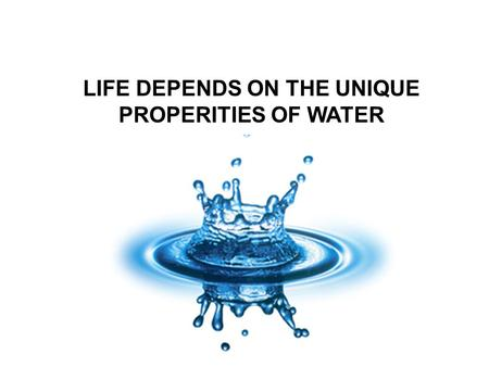 LIFE DEPENDS ON THE UNIQUE PROPERITIES OF WATER.