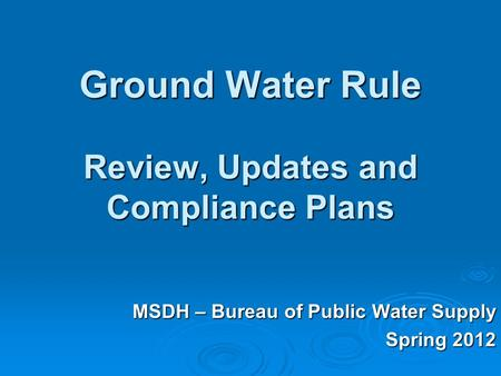 Ground Water Rule Review, Updates and Compliance Plans MSDH – Bureau of Public Water Supply Spring 2012.