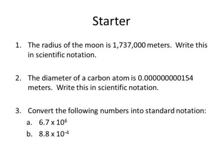 Starter The radius of the moon is 1,737,000 meters. Write this in scientific notation. The diameter of a carbon atom is 0.000000000154 meters. Write.