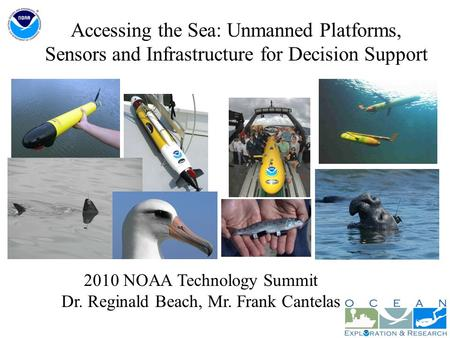 Accessing the Sea: Unmanned Platforms, Sensors and Infrastructure for Decision Support 2010 NOAA Technology Summit Dr. Reginald Beach, Mr. Frank Cantelas.